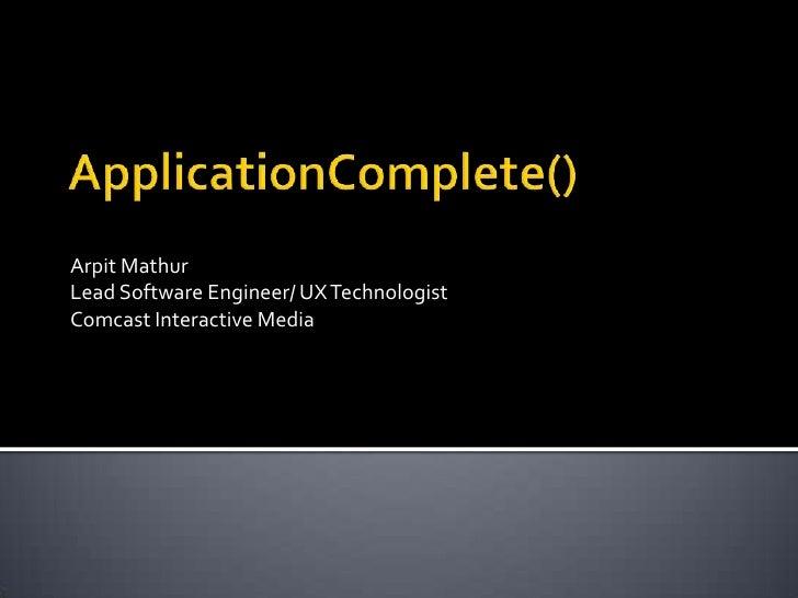 ApplicationComplete()<br />Arpit Mathur<br />Lead Software Engineer/ UX Technologist<br />Comcast Interactive Media<br />