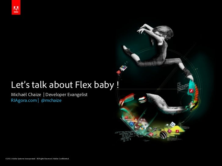 Let's talk about Flex baby !      Michaël Chaize | Developer Evangelist      RIAgora.com | @mchaize©2011 Adobe Systems Inc...