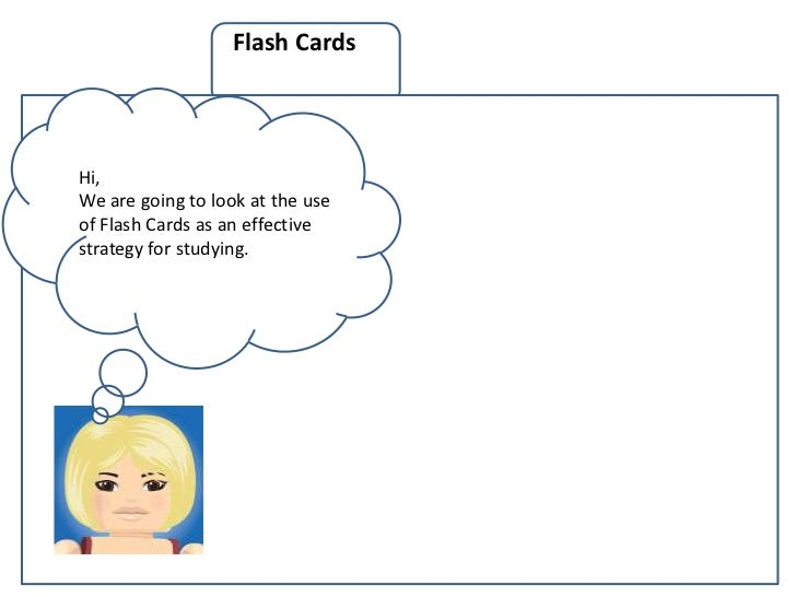 Flash CardsHi,We are going to look at the useof Flash Cards as an effectivestrategy for studying.                         ...