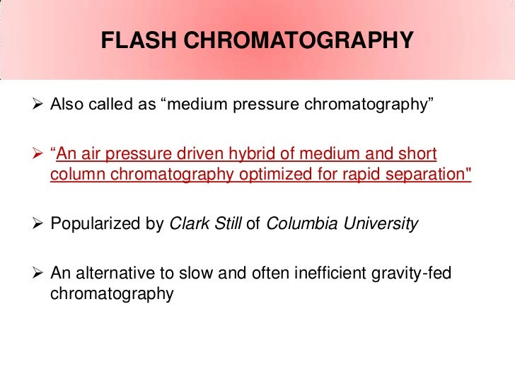 "FLASH CHROMATOGRAPHY Also called as ""medium pressure chromatography"" ""An air pressure driven hybrid of medium and short ..."