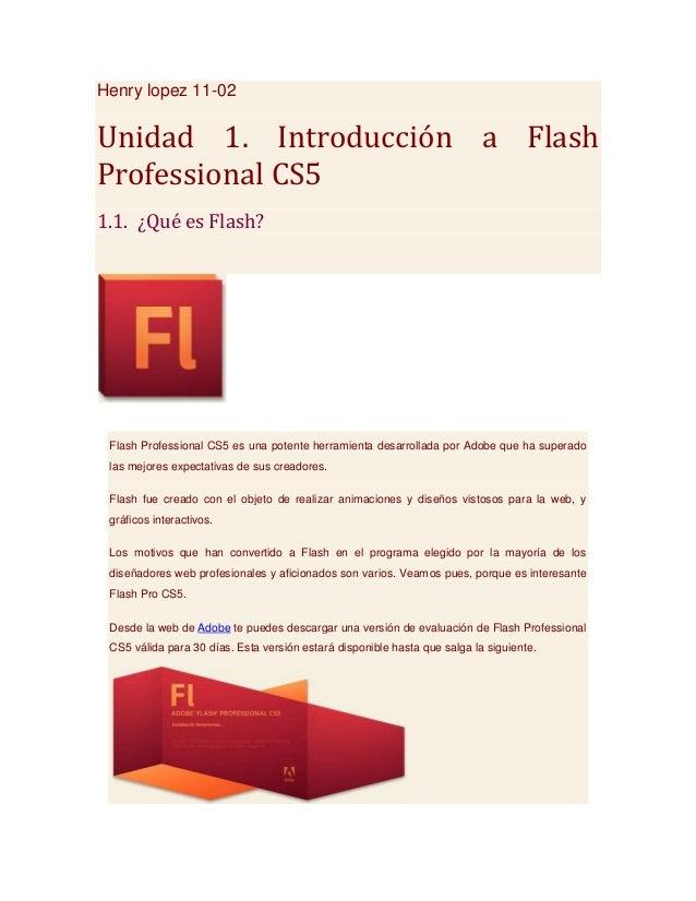 Henry lopez 11-02Unidad 1. Introducción a FlashProfessional CS51.1. ¿Qué es Flash? Flash Professional CS5 es una potente h...