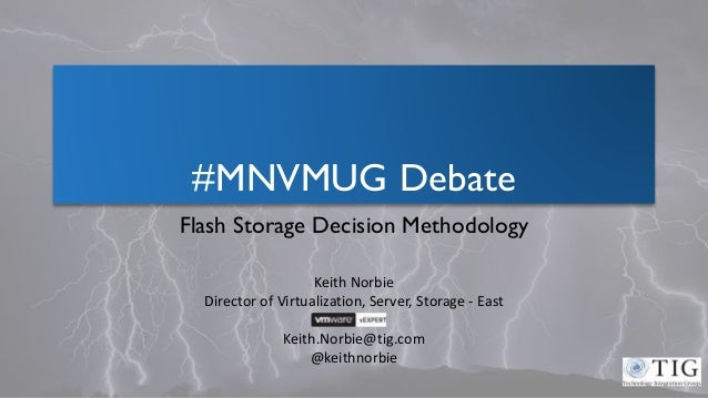 #MNVMUG Debate Flash Storage Decision Methodology Keith Norbie Director of Virtualization, Server, Storage - East Keith.No...