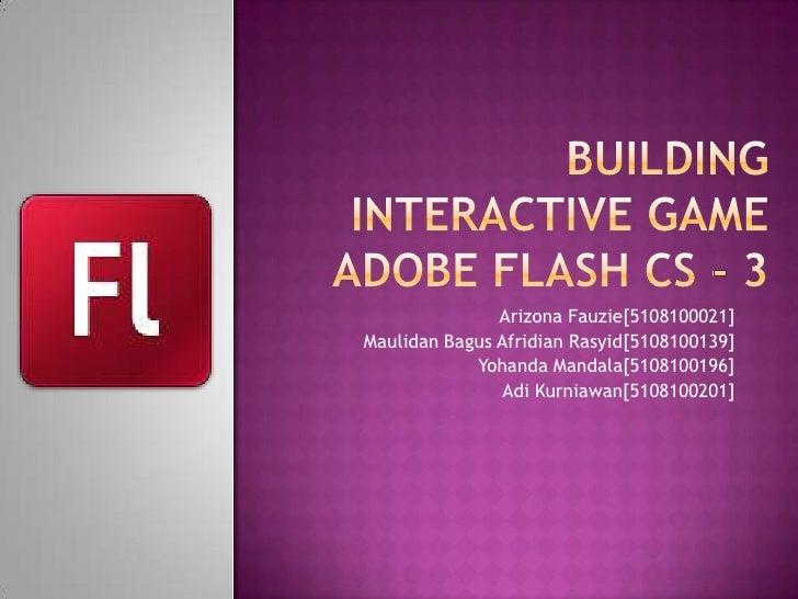 Building interactive gameadobe flash cs - 3<br />Arizona Fauzie[5108100021]<br />Maulidan Bagus Afridian Rasyid[5108100139...