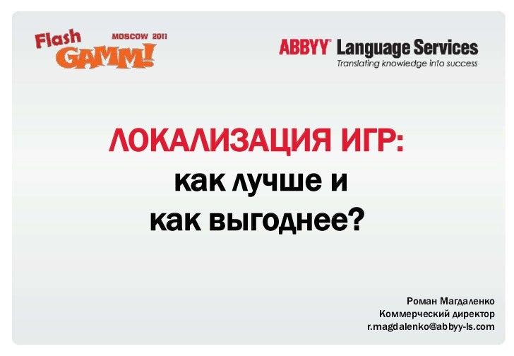 ЛОКАЛИЗАЦИЯИГР: как лучше икак выгоднее?<br />Роман Магдаленко<br />Коммерческий директор<br />r.magdalenko@abbyy-ls.com<b...