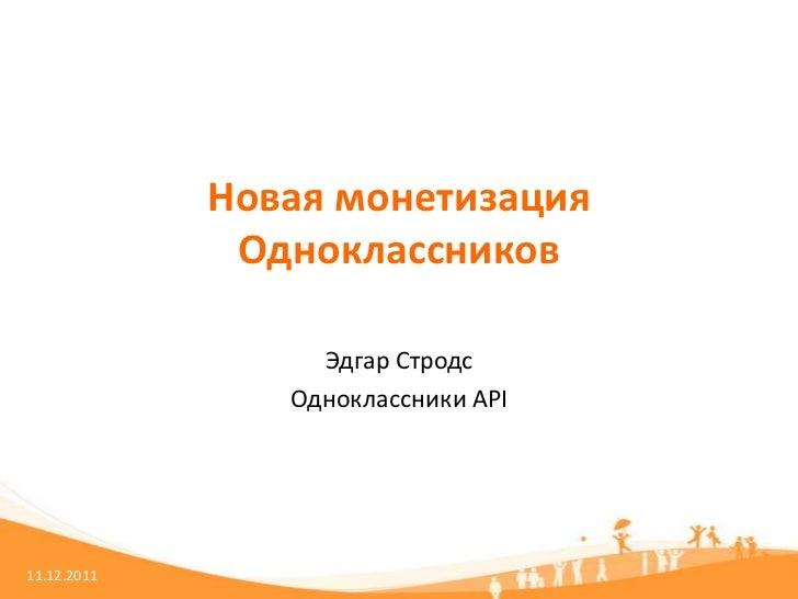 Новая монетизация              Одноклассников                  Эдгар Стродс                Одноклассники API11.12.2011