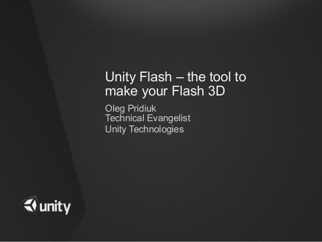 Unity Flash – the tool tomake your Flash 3DOleg PridiukTechnical EvangelistUnity Technologies