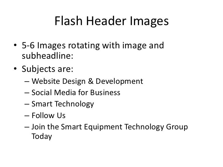 Flash Header Images• 5-6 Images rotating with image and  subheadline:• Subjects are:  – Website Design & Development  – So...