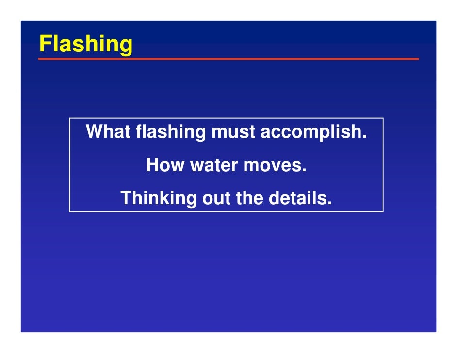 Flashing      What flashing must accomplish.            How water moves.       Thinking out the details.