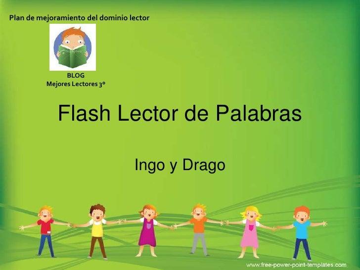 Flash Lector de Palabras<br />Ingo y Drago<br />Plan de mejoramiento del dominio lector<br />BLOG <br />Mejores Lectores 3...