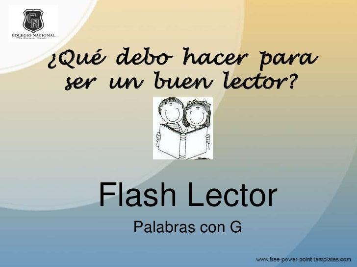 ¿Qué  debo  hacer  para  ser  un  buen  lector?<br />Flash Lector<br />Palabras con G<br />