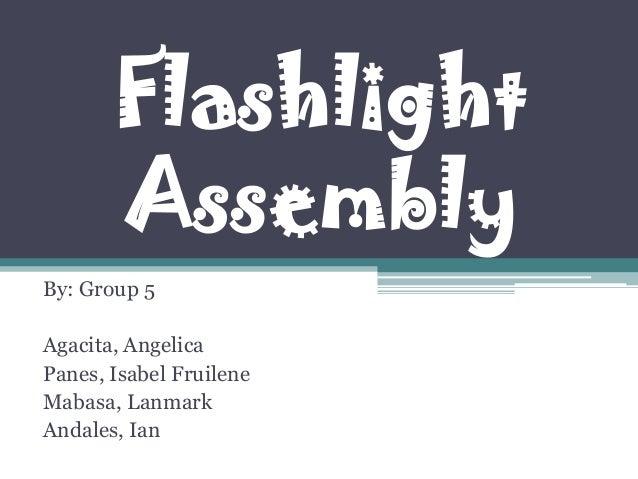 FlashlightAssemblyBy: Group 5Agacita, AngelicaPanes, Isabel FruileneMabasa, LanmarkAndales, Ian