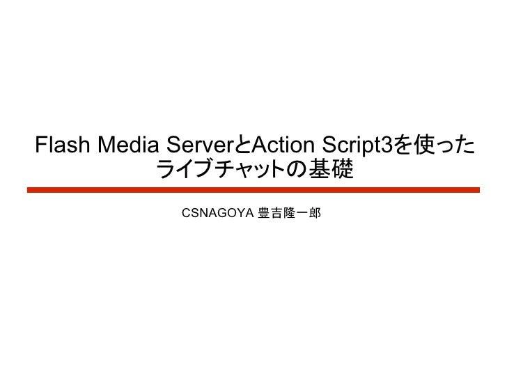 Flash Media ServerとAction Script3を使った            ライブチャットの基礎             CSNAGOYA 豊吉隆一郎