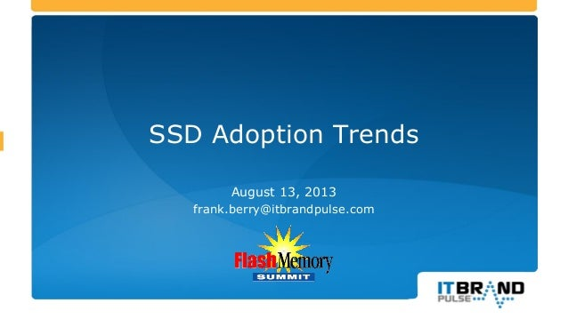 SSD Adoption Trends August 13, 2013 frank.berry@itbrandpulse.com This report includes charts without numbers. The report w...