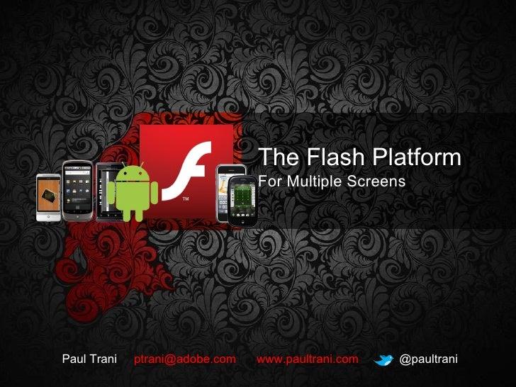 The Flash Platform For Multiple Screens Paul Trani  [email_address]   www.paultrani.com   @paultrani