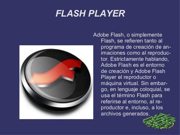 FLASH PLAYER <ul><li>Adobe Flash, o simplemente Flash, se refieren tanto al programa de creación de animaciones como al re...