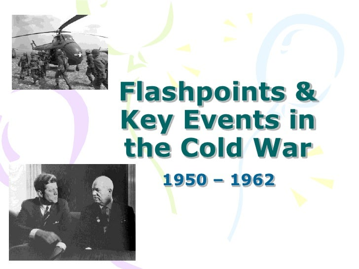 Flashpoints & Key Events in the Cold War<br />1950 – 1962 <br />