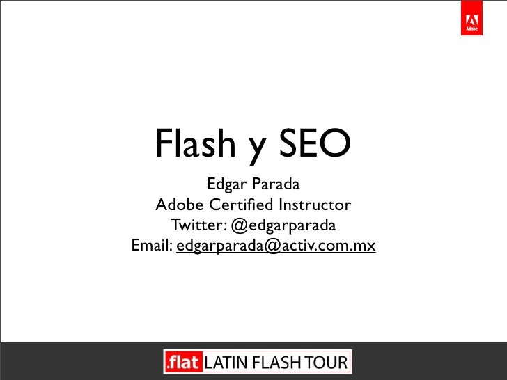 Flash y SEO            Edgar Parada   Adobe Certified Instructor      Twitter: @edgarparada Email: edgarparada@activ.com.mx