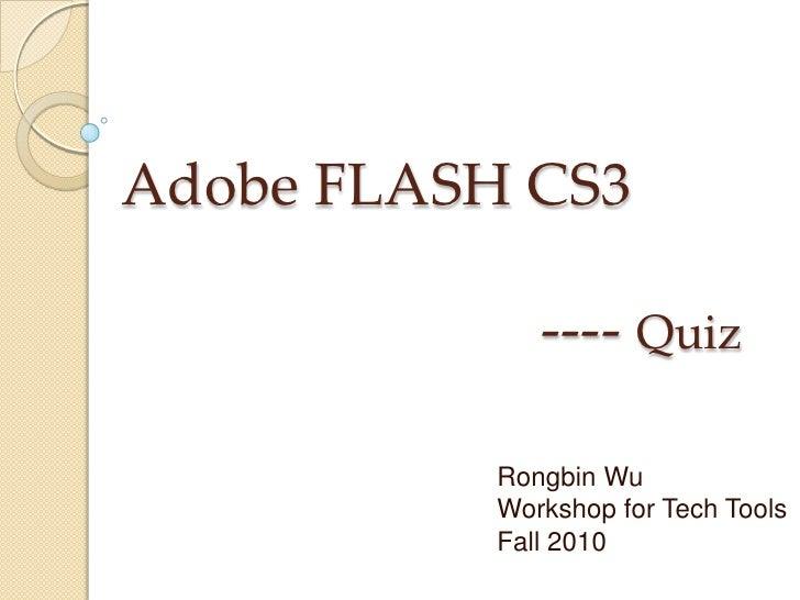 Adobe FLASH CS3                            ---- Quiz<br />Rongbin Wu<br />Workshop for Tech Tools<br />Fall 2010<br />