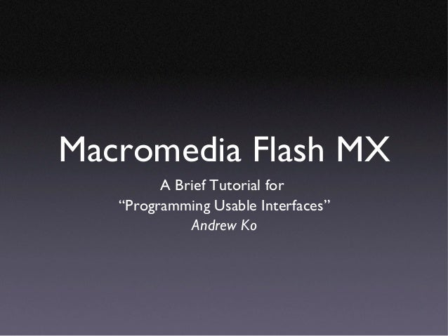 "Macromedia Flash MX         A Brief Tutorial for   ""Programming Usable Interfaces""              Andrew Ko"