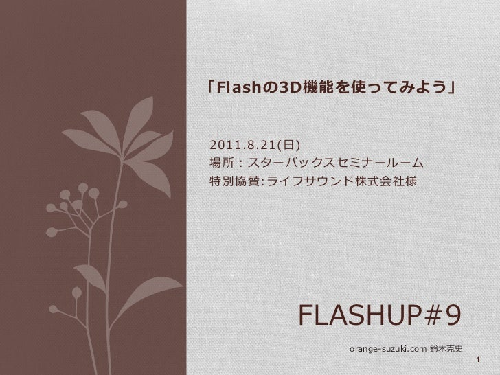 「Flashの3D機能を使ってみよう」2011.8.21(日)場所:スターバックスセミナールーム特別協賛:ライフサウンド株式会社様           FLASHUP#9               orange-suzuki.com 鈴木克史...