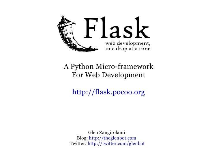 A Python Micro-framework For Web Development http://flask.pocoo.org Glen Zangirolami Blog:  http://theglenbot.com Twitter:...