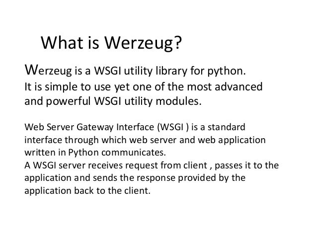 What is Werzeug? Werzeug is a WSGI utility library for python. It is simple to use yet one of the most advanced and powerf...
