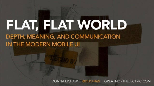 FLAT, FLAT WORLD DEPTH, MEANING, AND COMMUNICATION  IN THE MODERN MOBILE UI DONNA LICHAW | @DLICHAW | GREATNORTHELECTRIC....