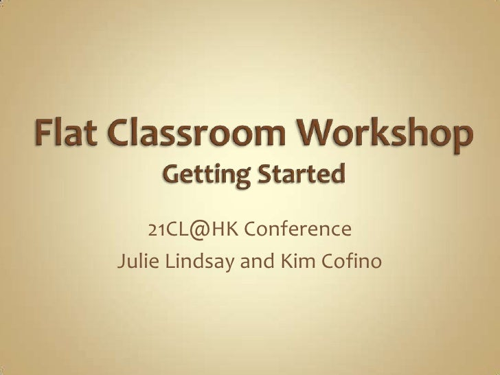 Flat Classroom Workshop Getting Started<br />21CL@HK Conference<br />Julie Lindsay and Kim Cofino<br />