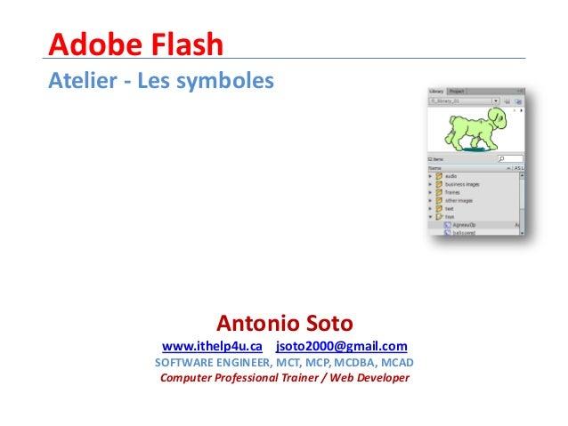 Adobe FlashAtelier - Les symbolesAntonio Sotowww.ithelp4u.ca jsoto2000@gmail.comSOFTWARE ENGINEER, MCT, MCP, MCDBA, MCADCo...