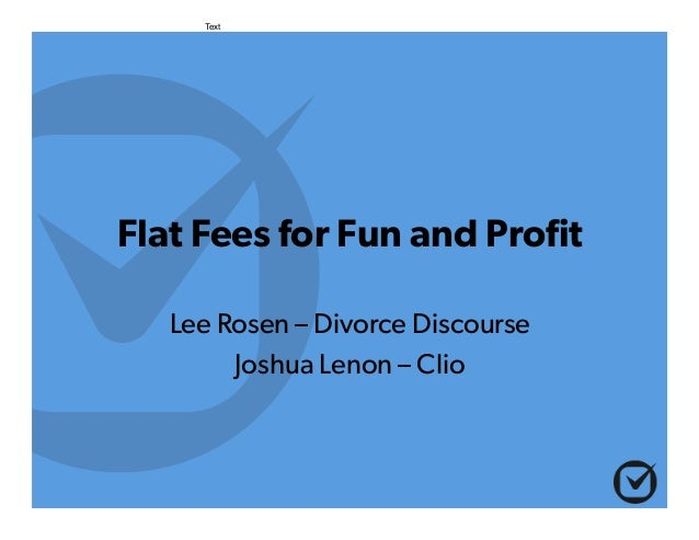 Flat Fees for Fun and Profit Lee Rosen – Divorce Discourse Joshua Lenon – Clio Text