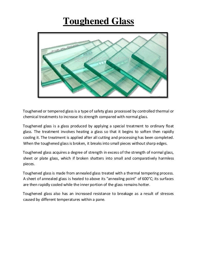 Toughened Glass  Toughened or tempered glass is a type of safety glass processed by controlled thermal or chemical treatme...