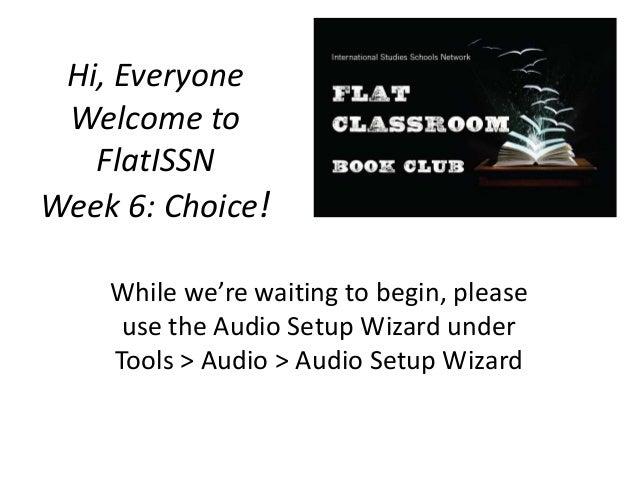 Hi, EveryoneWelcome toFlatISSNWeek 6: Choice!While we're waiting to begin, pleaseuse the Audio Setup Wizard underTools > A...
