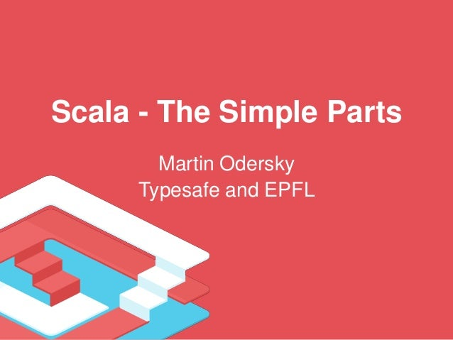 Scala - The Simple Parts Martin Odersky Typesafe and EPFL