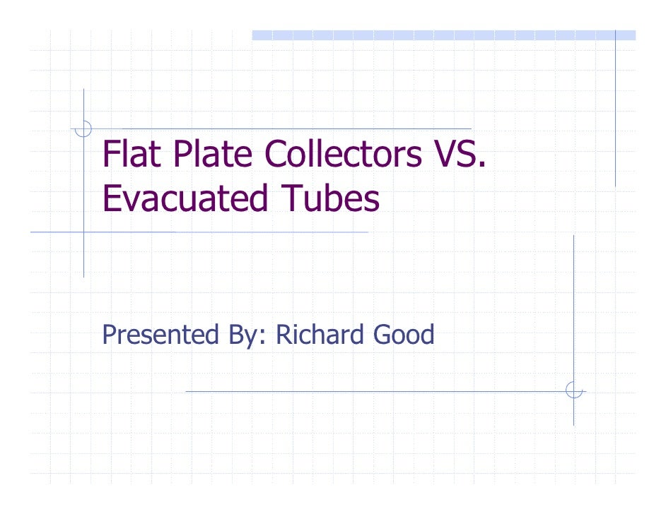 Flat Plate Collectors VS. Evacuated Tubes   Presented By: Richard Good