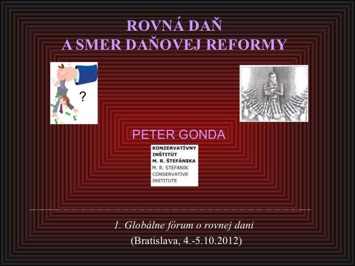 ROVNÁ DAŇA SMER DAŇOVEJ REFORMY ?         PETER GONDA     1. Globálne fórum o rovnej dani         (Bratislava, 4.-5.10.2012)