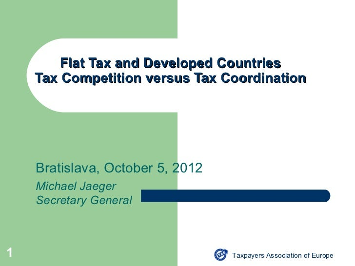 Flat Tax and Developed Countries    Tax Competition versus Tax Coordination    Bratislava, October 5, 2012    Michael Jaeg...