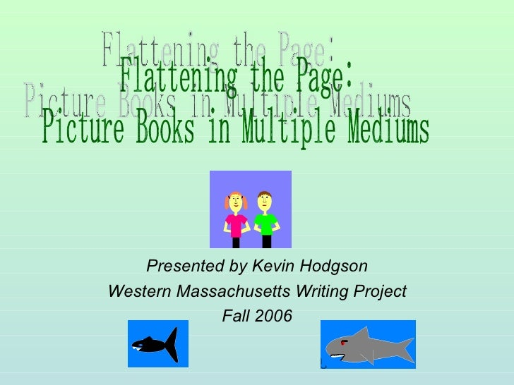 Presented by Kevin Hodgson Western Massachusetts Writing Project Fall 2006 Flattening the Page: Picture Books in Multiple ...