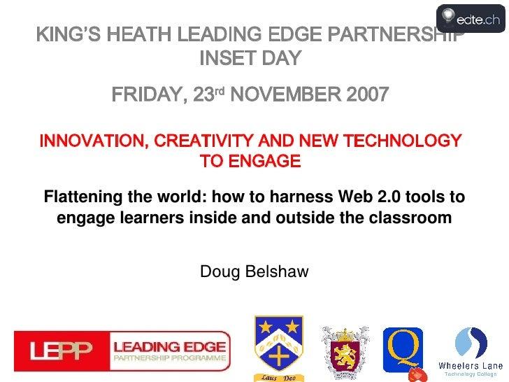 KING'S HEATH LEADING EDGE PARTNERSHIP INSET DAY FRIDAY, 23 rd  NOVEMBER 2007 INNOVATION, CREATIVITY AND NEW TECHNOLOGY TO ...