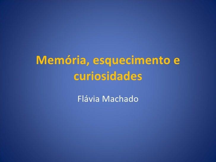Memória, esquecimento e curiosidades Flávia Machado