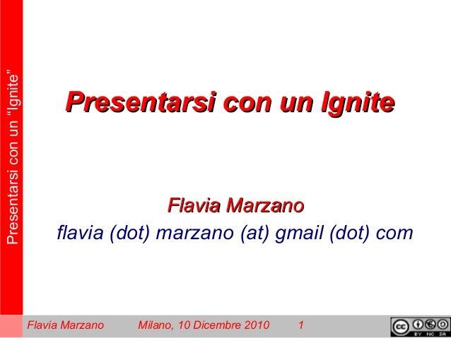 """Presentarsiconun""""Ignite"""" Flavia Marzano Milano, 10 Dicembre 2010 1 Presentarsi con un IgnitePresentarsi con un Ignite Flav..."""