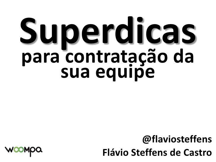 Superdicas<br />para contratação da sua equipe<br />@flaviosteffens<br />Flávio Steffens de Castro<br />