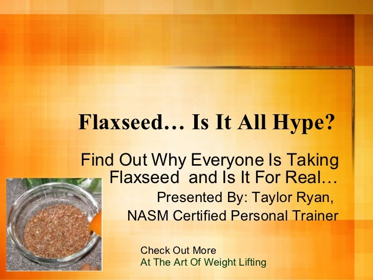 Flaxseed… Is It All Hype?  Find Out Why Everyone Is Taking Flaxseed  and Is It For Real… Presented By: Taylor Ryan,  NASM ...
