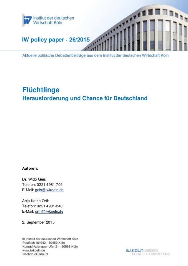 Flüchtlinge Herausforderung und Chance für Deutschland IW policy paper · 26/2015 Autoren: Dr. Wido Geis Telefon: 0221 4981...