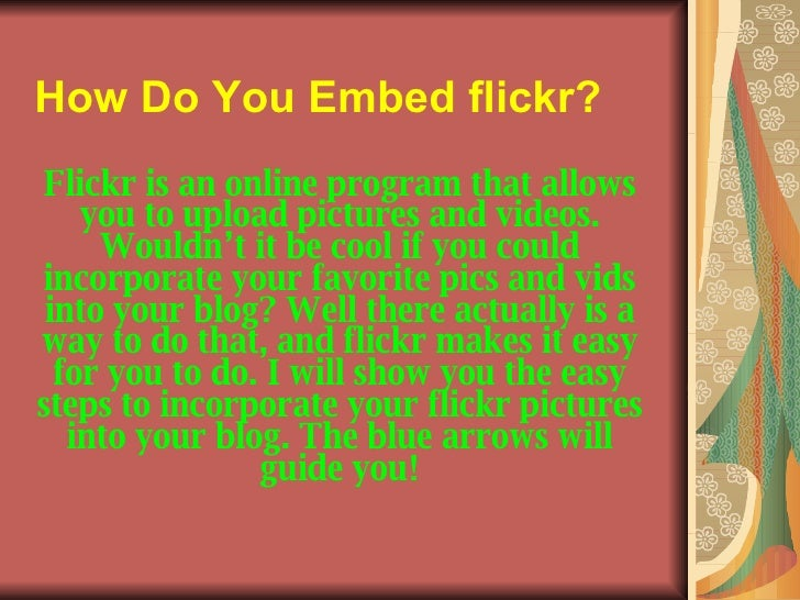 How Do You Embed flickr?   Flickr is an online program that allows you to upload pictures and videos. Wouldn't it be cool ...