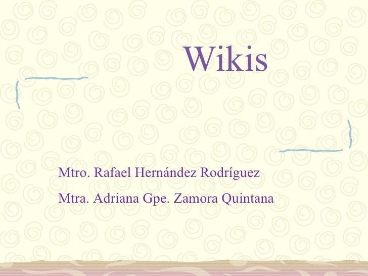 Wikis Mtro. Rafael Hernández Rodríguez Mtra. Adriana Gpe. Zamora Quintana