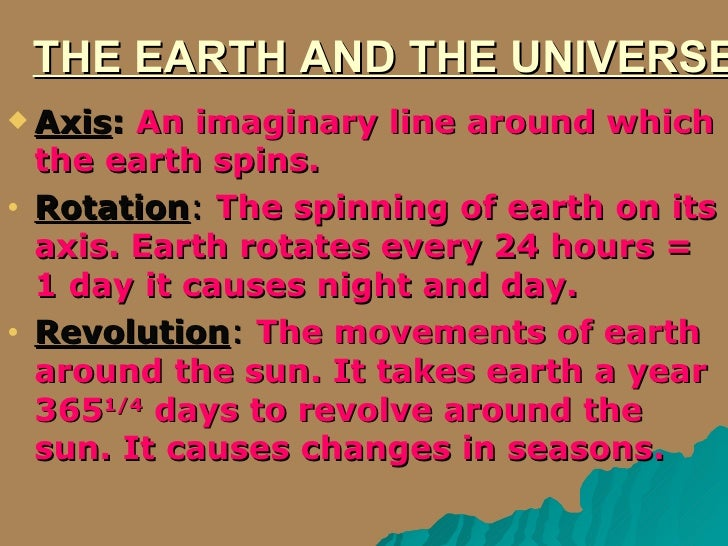 THE EARTH AND THE UNIVERSE <ul><li>Axis :   An imaginary line around which the earth spins. </li></ul><ul><li>Rotation :  ...