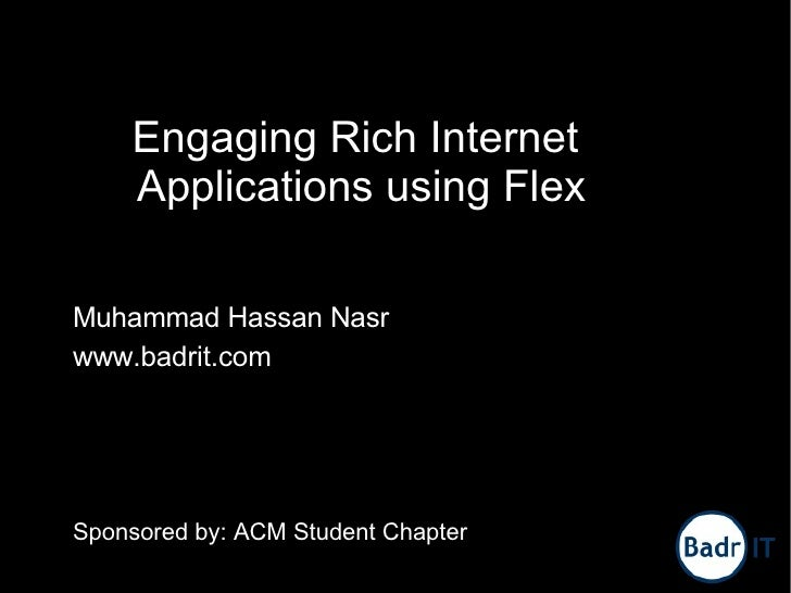 Engaging Rich Internet     Applications using Flex  Muhammad Hassan Nasr www.badrit.com     Sponsored by: ACM Student Chap...