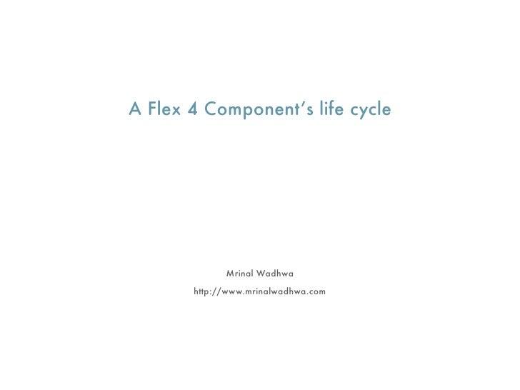 A Flex 4 Component's life cycle                  Mrinal Wadhwa        http://www.mrinalwadhwa.com