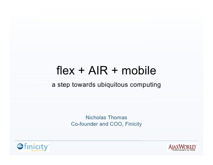 flex + AIR + mobile a step towards ubiquitous computing                Nicholas Thomas       Co-founder and COO, Finicity