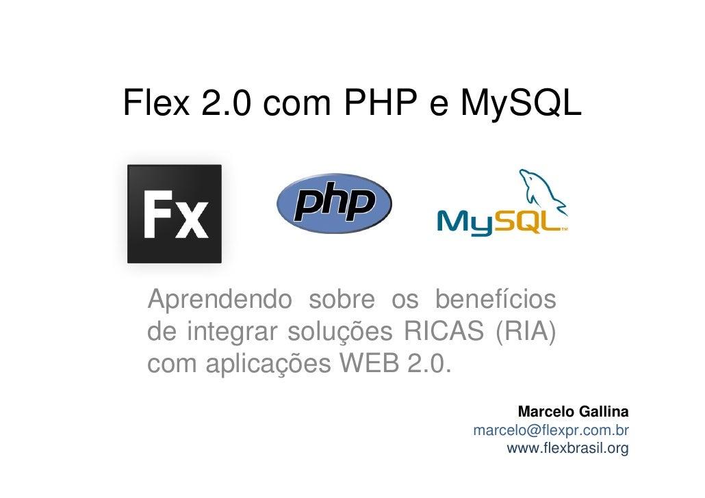 Flex 2.0 com PHP e MySQL      Aprendendo sobre os benefícios  de integrar soluções RICAS (RIA)  com aplicações WEB 2.0.   ...